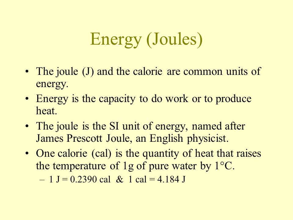 Energy (Joules) The joule (J) and the calorie are common units of energy. Energy is the capacity to do work or to produce heat.