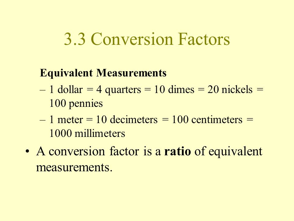 3.3 Conversion Factors Equivalent Measurements. 1 dollar = 4 quarters = 10 dimes = 20 nickels = 100 pennies.