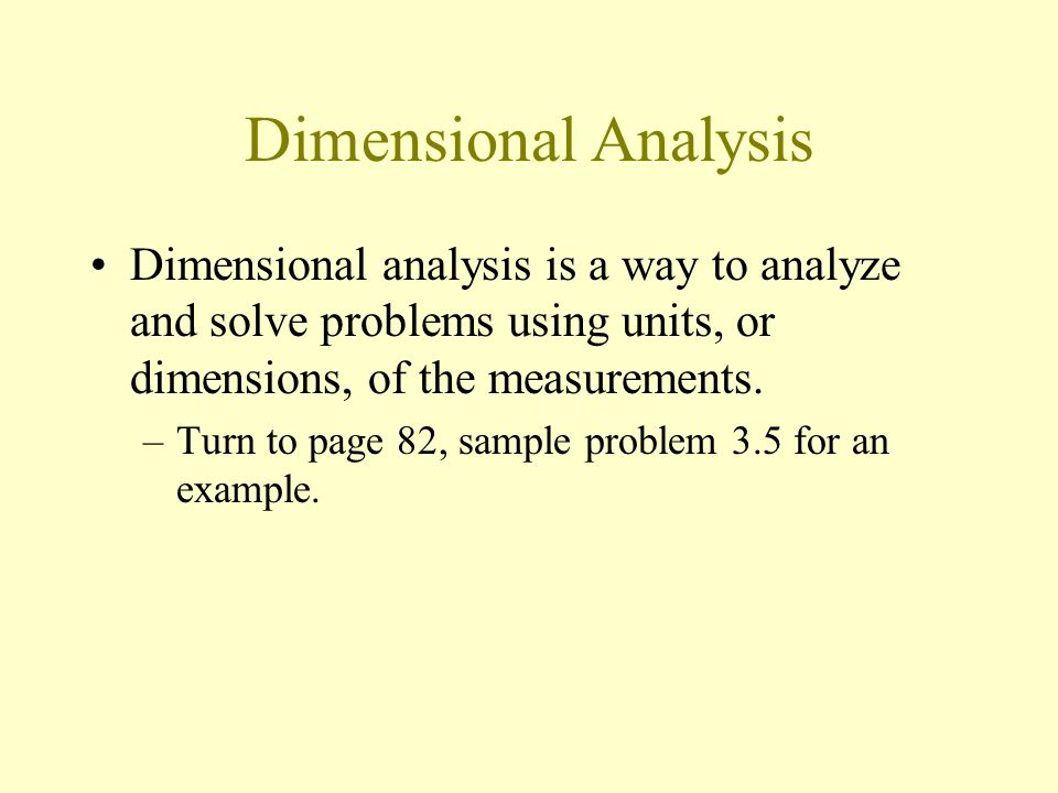 Dimensional Analysis Dimensional analysis is a way to analyze and solve problems using units, or dimensions, of the measurements.