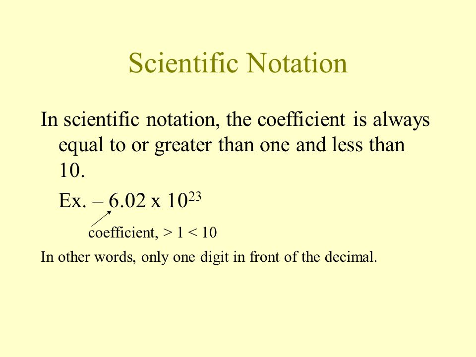 Scientific Notation In scientific notation, the coefficient is always equal to or greater than one and less than 10.