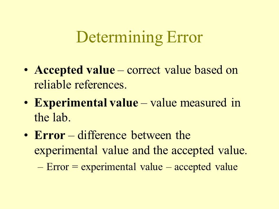 Determining Error Accepted value – correct value based on reliable references. Experimental value – value measured in the lab.