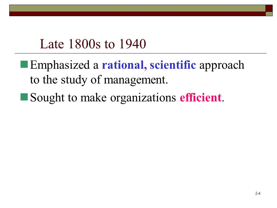 Late 1800s to 1940 Emphasized a rational, scientific approach to the study of management.