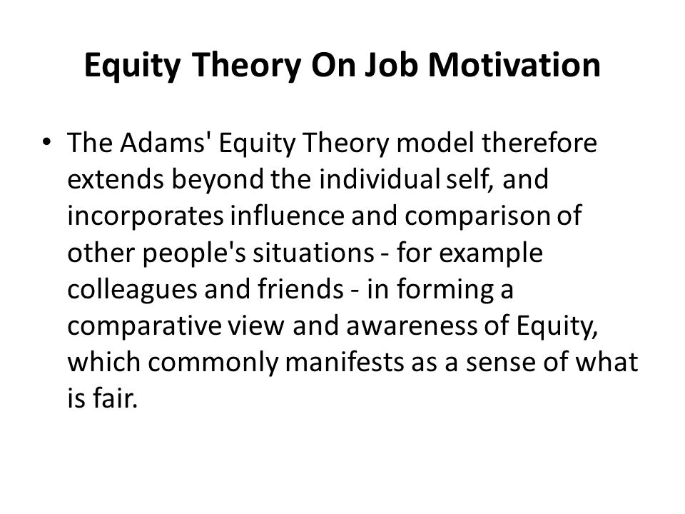 stacey adams equity theory on job The equity theory was proposed by a behavioral psychologist, john stacey adams it states that: 'the motivation of an individual is positively correlated to his perception of justice and fair treatment practiced by the management.