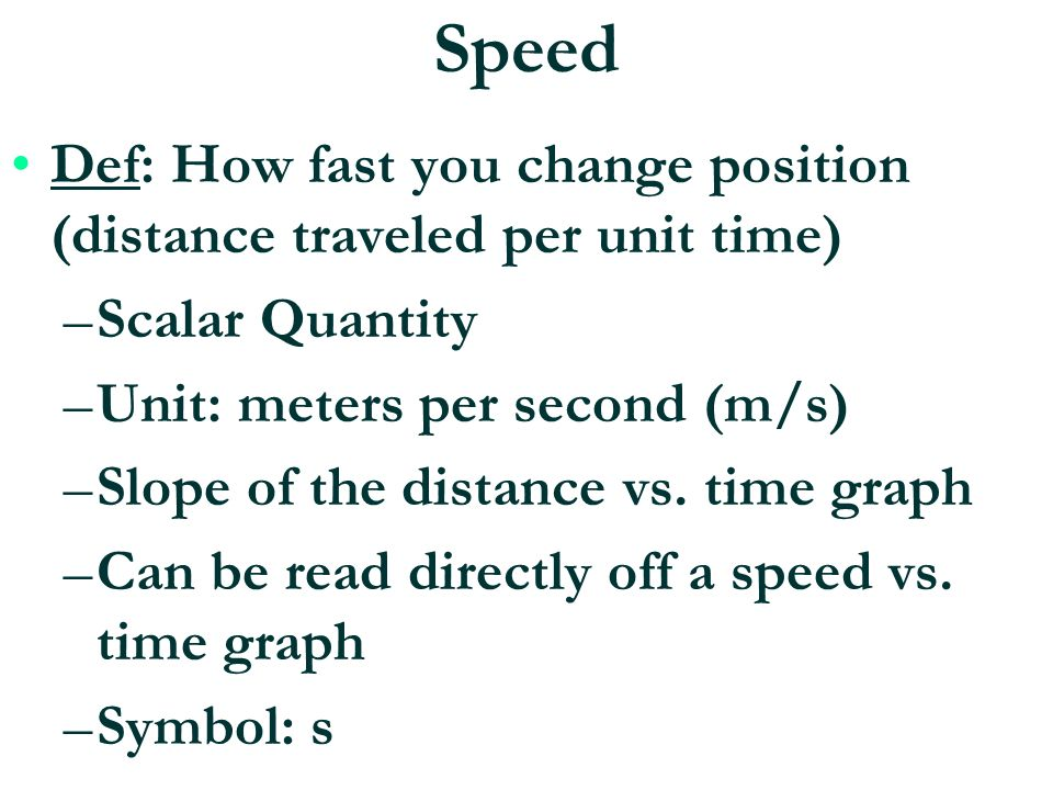 Speed Def: How fast you change position (distance traveled per unit time) Scalar Quantity. Unit: meters per second (m/s)