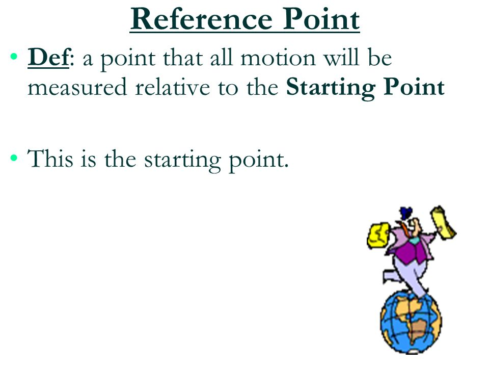 Reference Point Def: a point that all motion will be measured relative to the Starting Point.