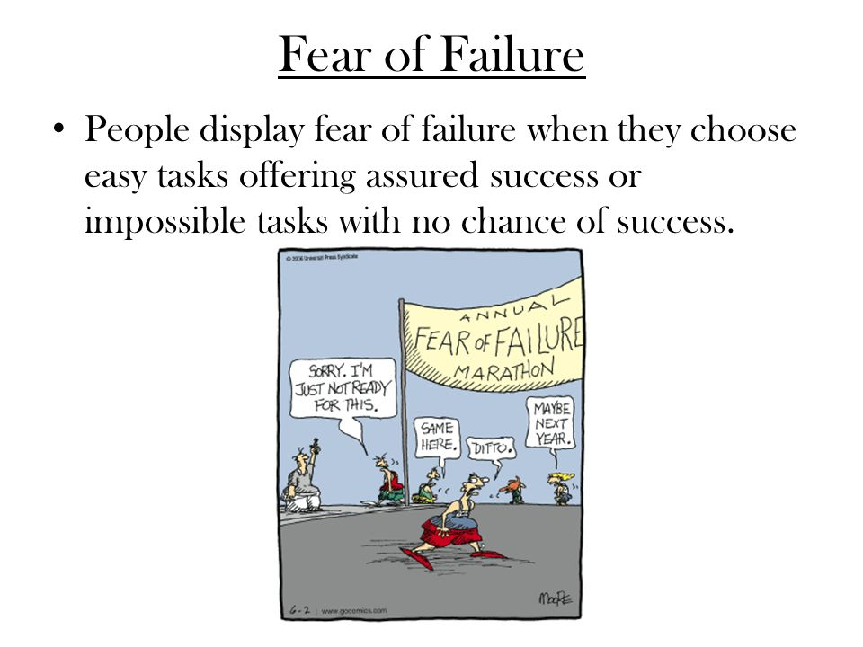 Fear of Failure People display fear of failure when they choose easy tasks offering assured success or impossible tasks with no chance of success.