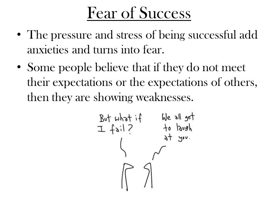 Fear of Success The pressure and stress of being successful add anxieties and turns into fear.