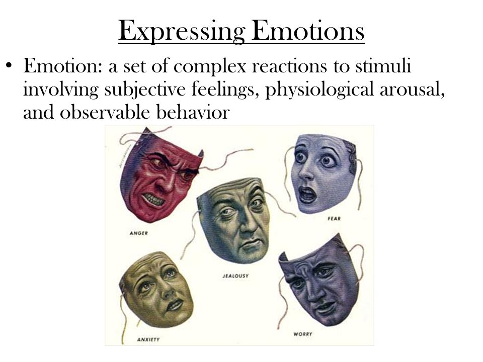 Expressing Emotions Emotion: a set of complex reactions to stimuli involving subjective feelings, physiological arousal, and observable behavior.