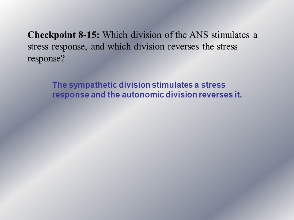 Checkpoint 8-15: Which division of the ANS stimulates a stress response, and which division reverses the stress response