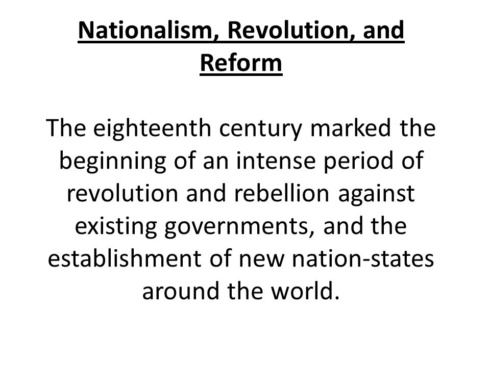 Nationalism, Revolution, and Reform The eighteenth century marked the beginning of an intense period of revolution and rebellion against existing governments, and the establishment of new nation-states around the world.