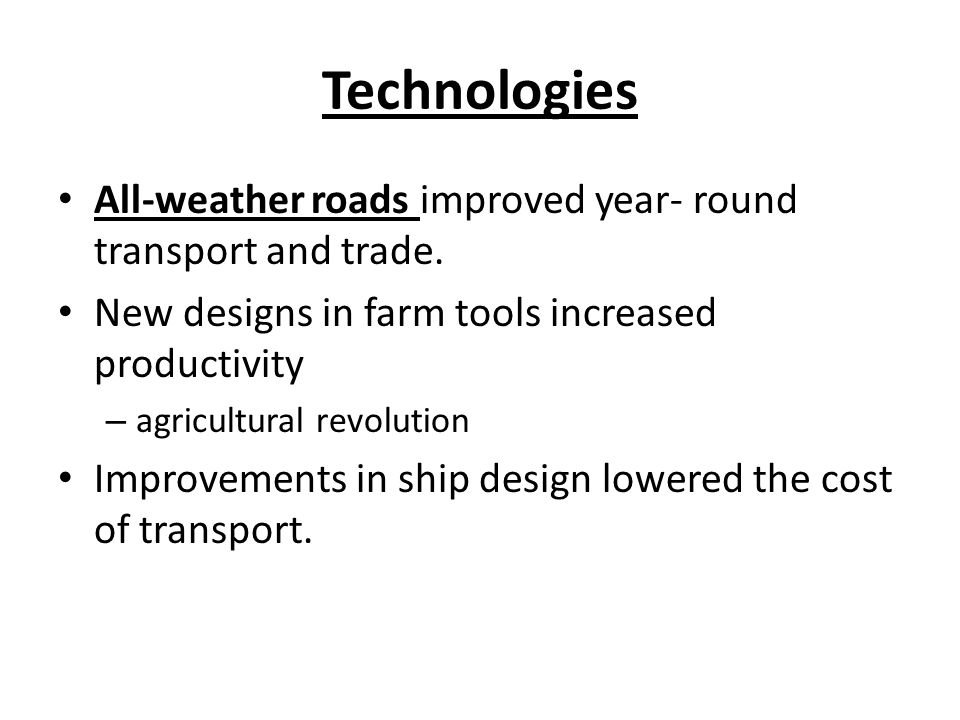 Technologies All-weather roads improved year- round transport and trade. New designs in farm tools increased productivity.