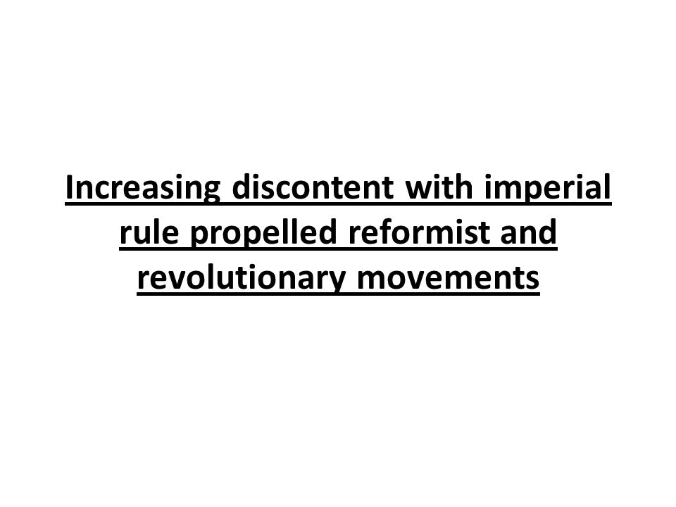Increasing discontent with imperial rule propelled reformist and revolutionary movements