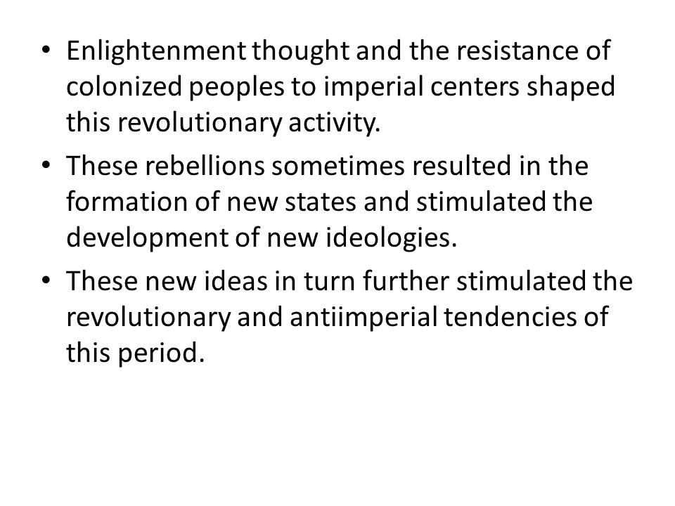 Enlightenment thought and the resistance of colonized peoples to imperial centers shaped this revolutionary activity.