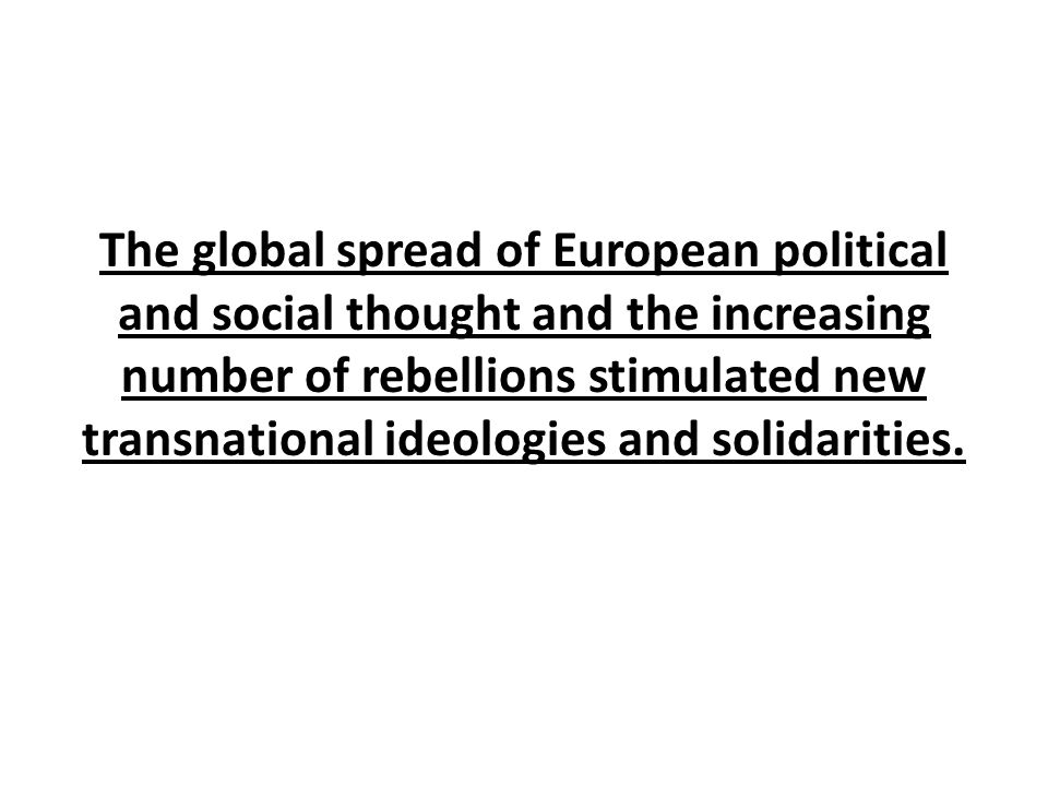 The global spread of European political and social thought and the increasing number of rebellions stimulated new transnational ideologies and solidarities.