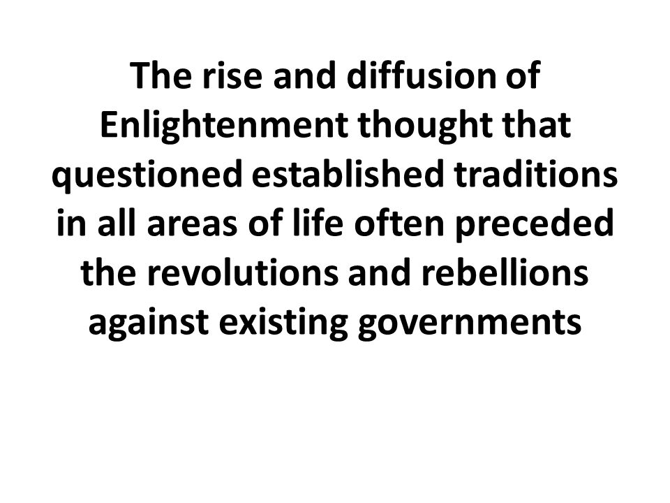 The rise and diffusion of Enlightenment thought that questioned established traditions in all areas of life often preceded the revolutions and rebellions against existing governments