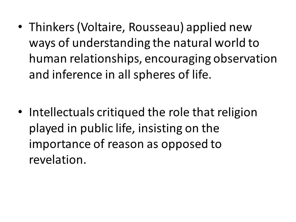 Thinkers (Voltaire, Rousseau) applied new ways of understanding the natural world to human relationships, encouraging observation and inference in all spheres of life.