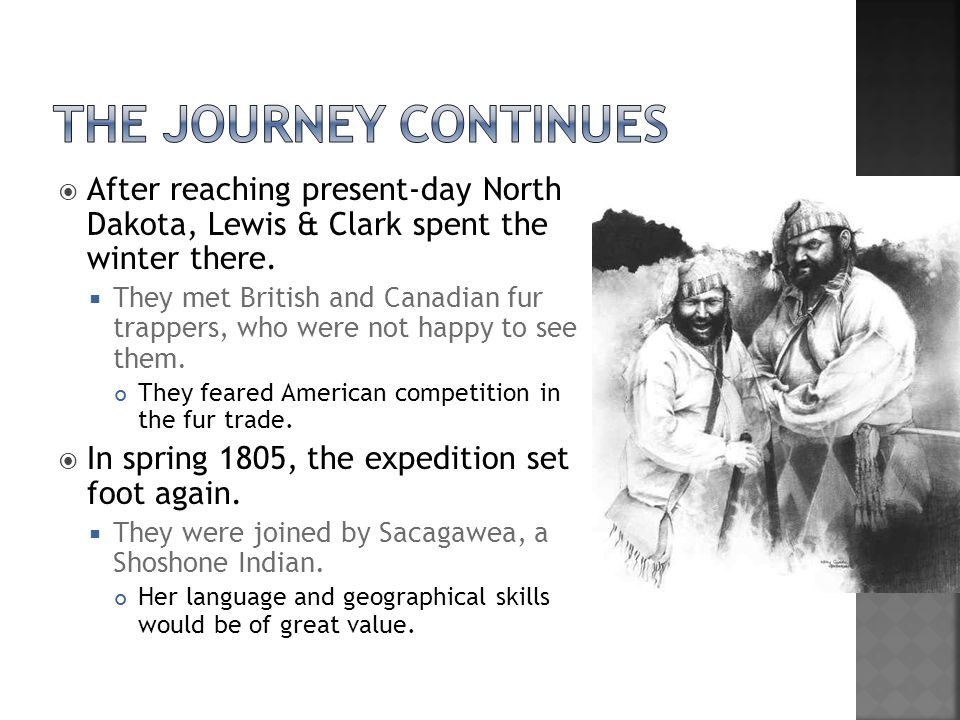 The Journey Continues After reaching present-day North Dakota, Lewis & Clark spent the winter there.