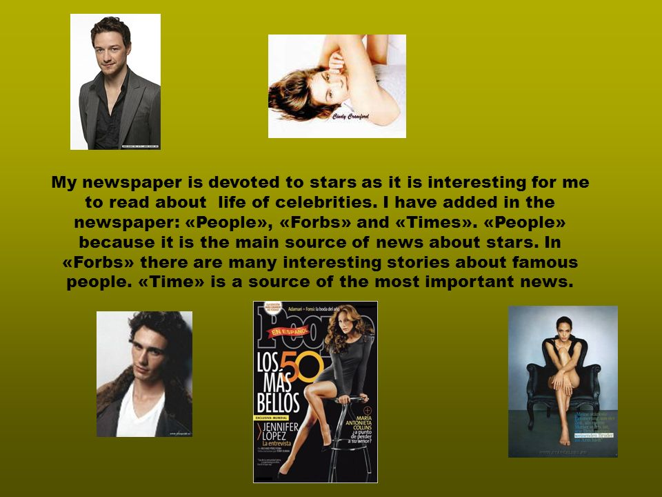 My newspaper is devoted to stars as it is interesting for me to read about life of celebrities.