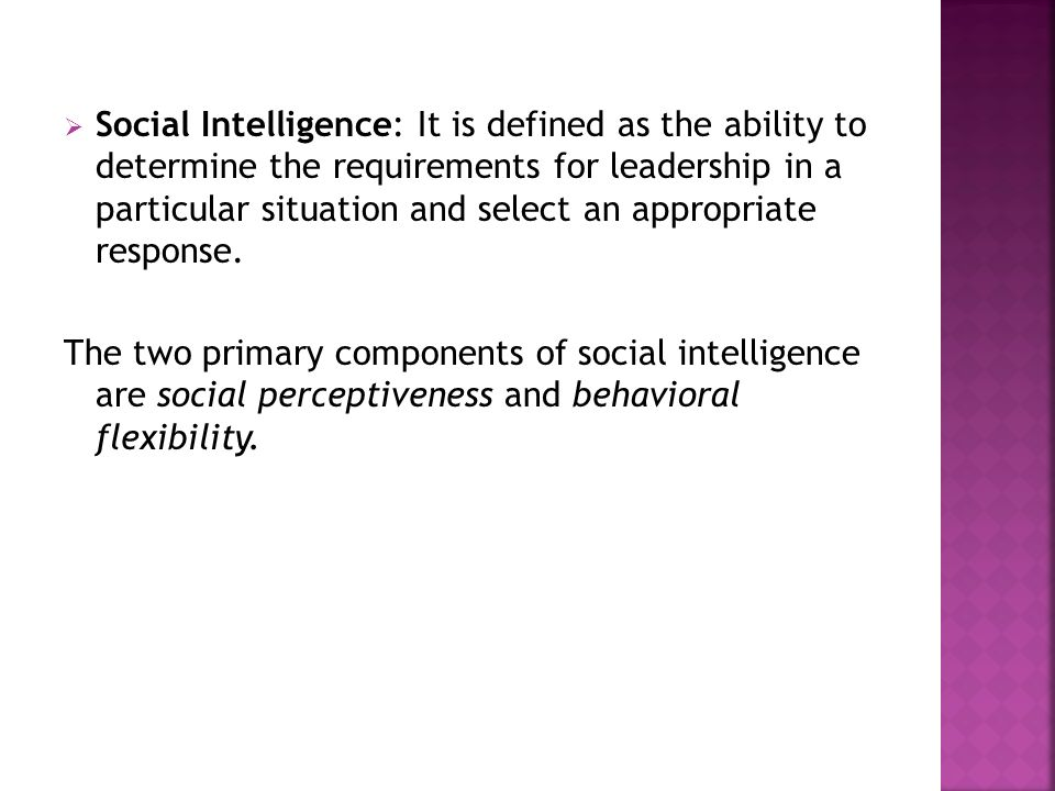 Social Intelligence: It is defined as the ability to determine the requirements for leadership in a particular situation and select an appropriate response.