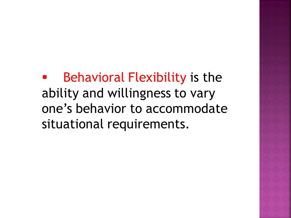 Behavioral Flexibility is the ability and willingness to vary one's behavior to accommodate situational requirements.