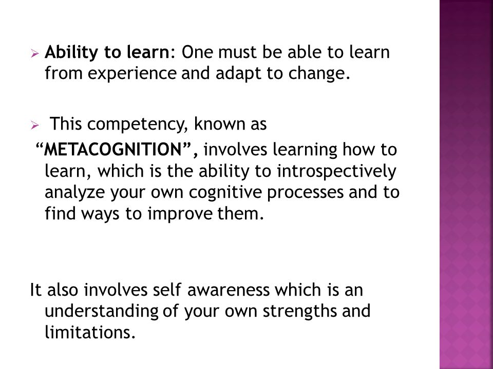 Ability to learn: One must be able to learn from experience and adapt to change.