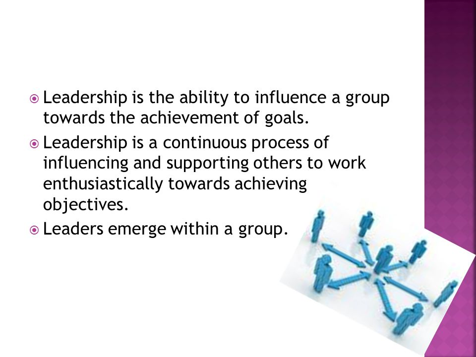 Leadership is the ability to influence a group towards the achievement of goals.