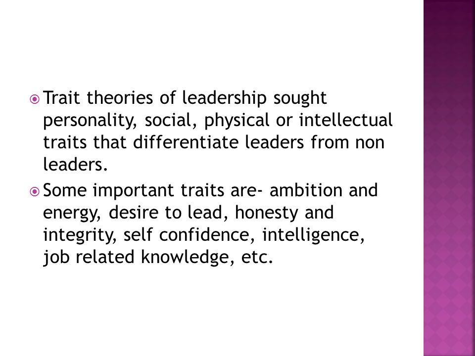 Trait theories of leadership sought personality, social, physical or intellectual traits that differentiate leaders from non leaders.