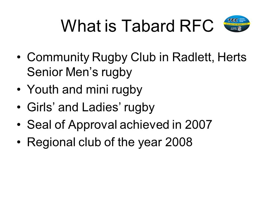 What is Tabard RFCCommunity Rugby Club in Radlett, Herts Senior Men's rugby. Youth and mini rugby. Girls' and Ladies' rugby.