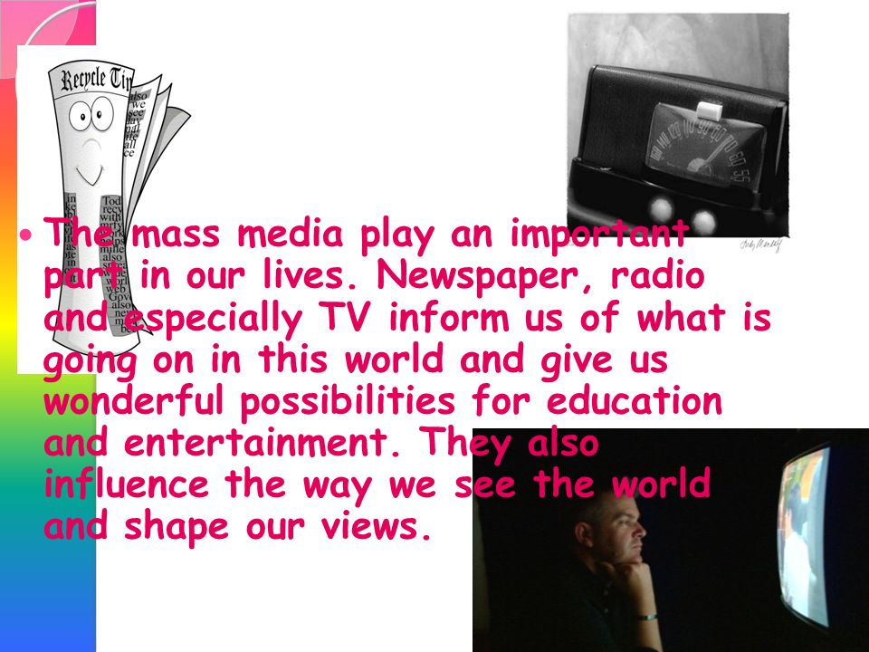 The mass media play an important part in our lives