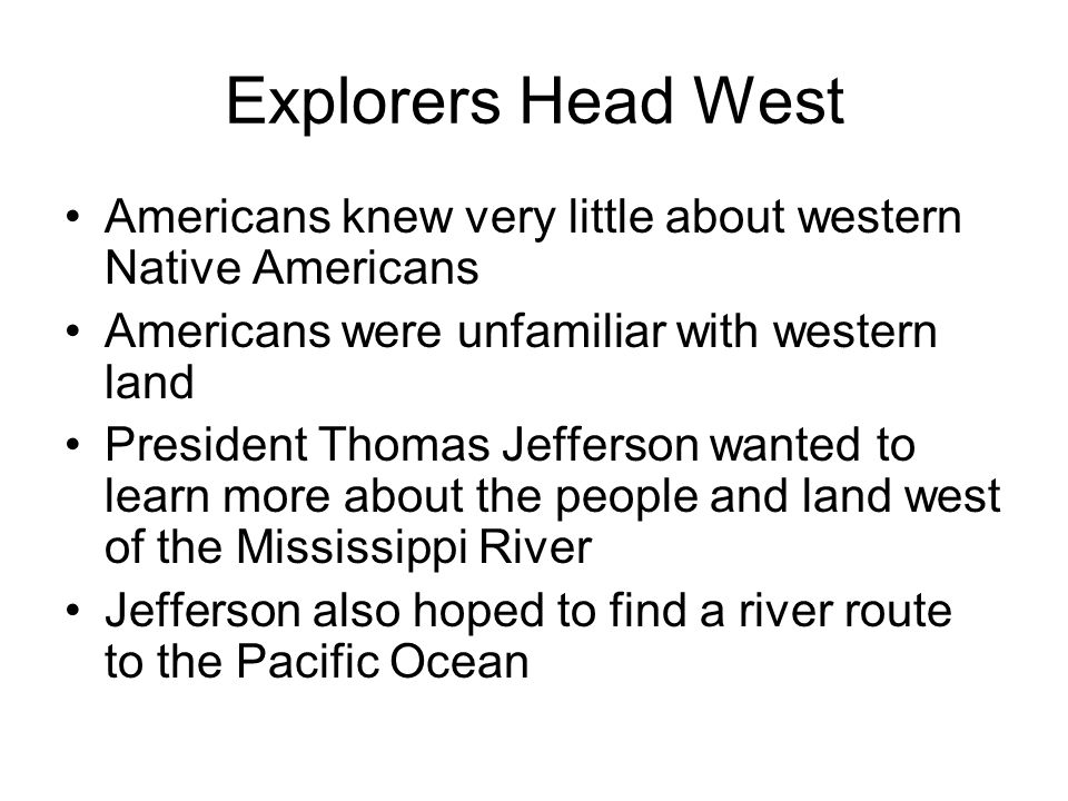 Explorers Head West Americans knew very little about western Native Americans. Americans were unfamiliar with western land.