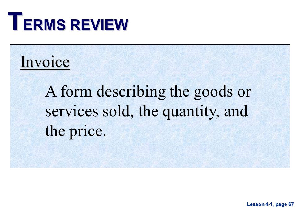 TERMS REVIEW Invoice. A form describing the goods or services sold, the quantity, and the price.