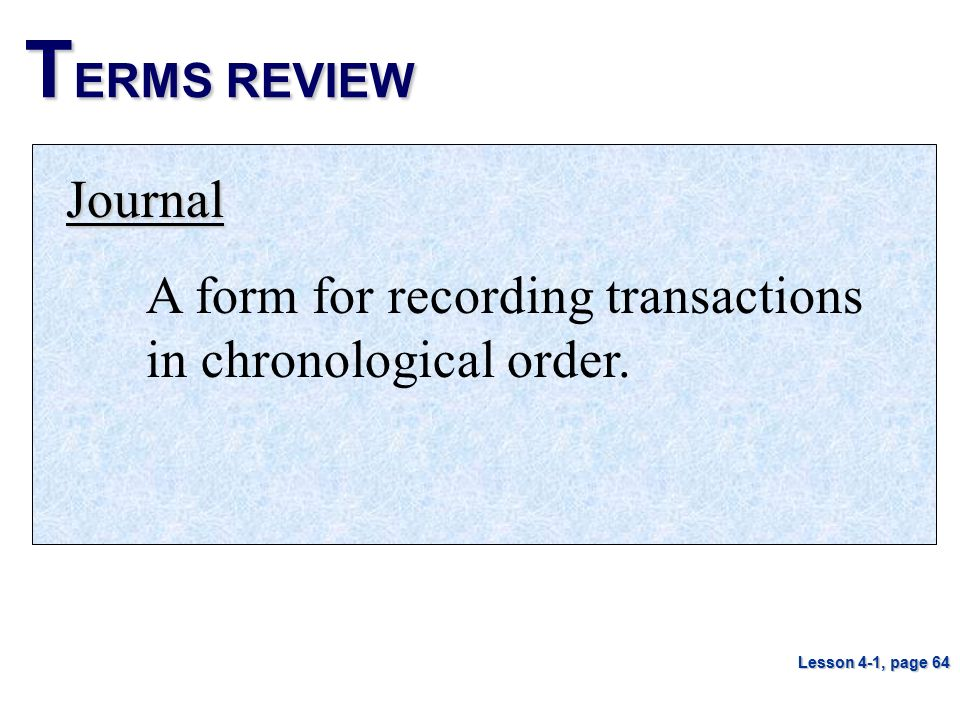 TERMS REVIEW Journal A form for recording transactions in chronological order. Lesson 4-1, page 64