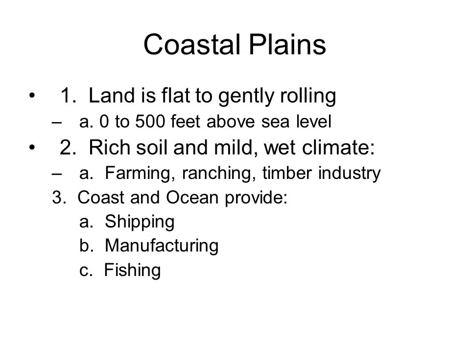 Coastal Plains 1. Land is flat to gently rolling