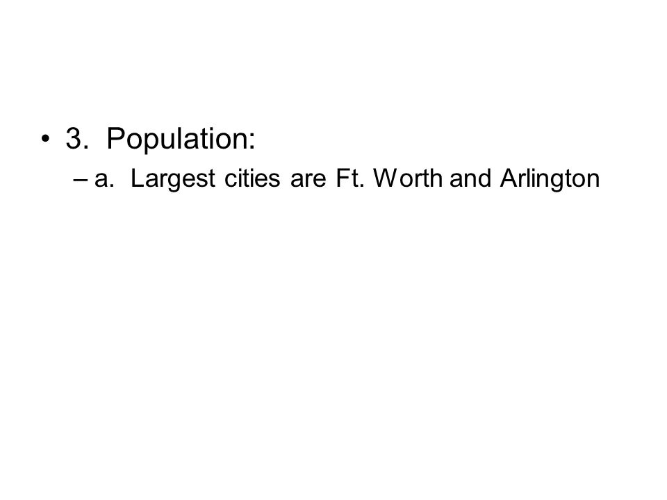 3. Population: a. Largest cities are Ft. Worth and Arlington