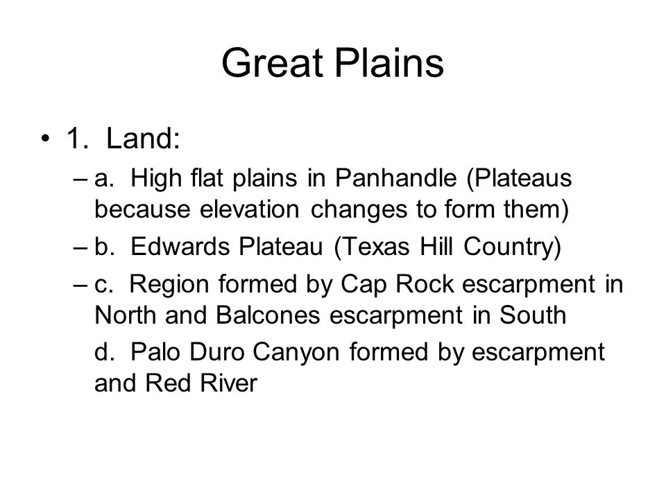 Great Plains 1. Land: a. High flat plains in Panhandle (Plateaus because elevation changes to form them)