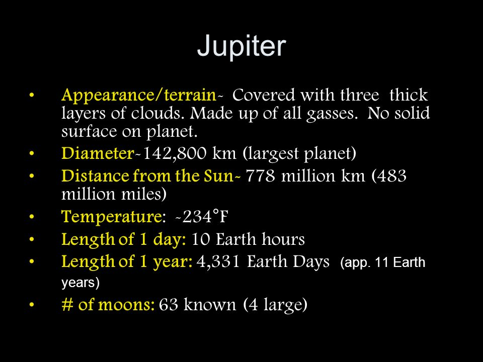 Jupiter Appearance/terrain- Covered with three thick layers of clouds. Made up of all gasses. No solid surface on planet.