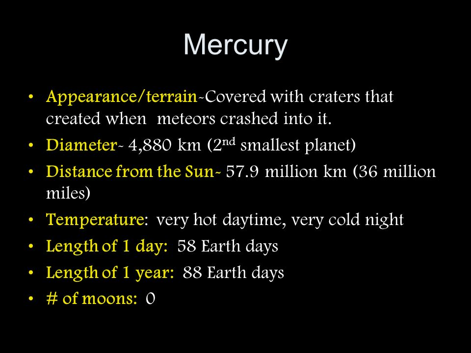 Mercury Appearance/terrain-Covered with craters that created when meteors crashed into it. Diameter- 4,880 km (2nd smallest planet)