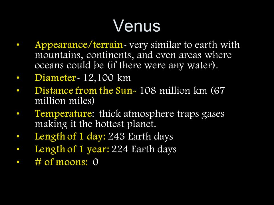 Venus Appearance/terrain- very similar to earth with mountains, continents, and even areas where oceans could be (if there were any water).