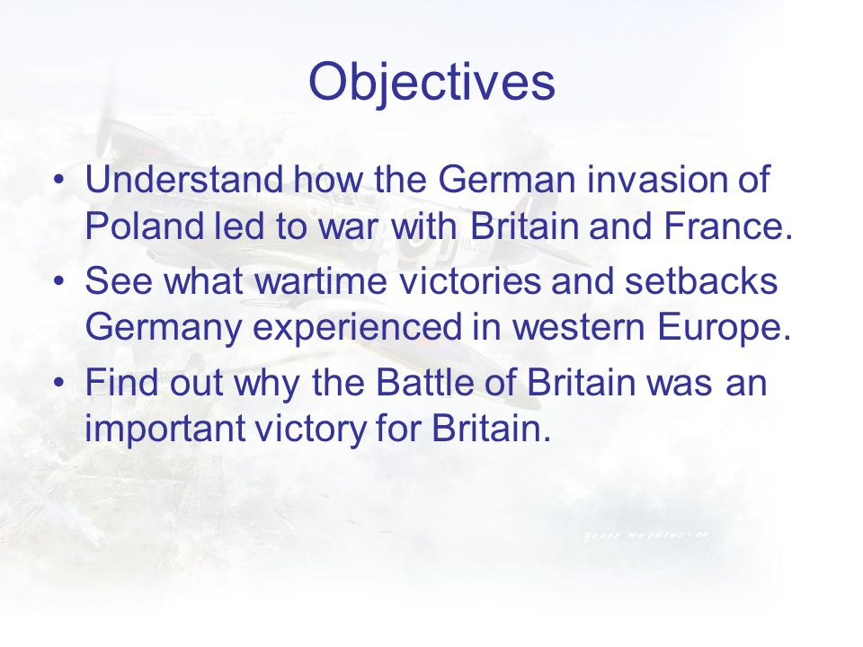 Objectives Understand how the German invasion of Poland led to war with Britain and France.
