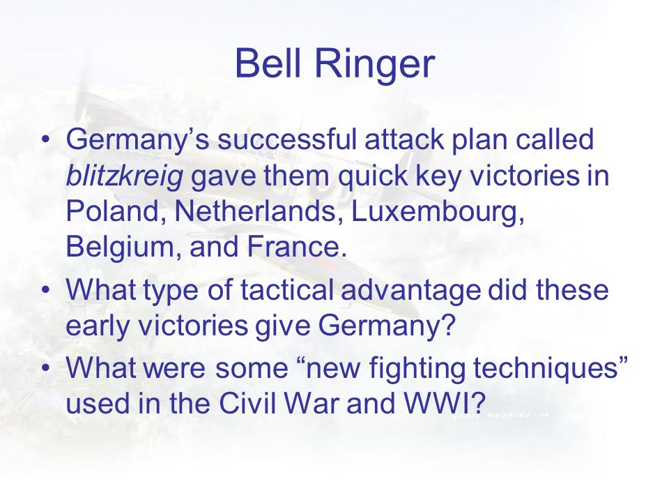 Bell Ringer Germany's successful attack plan called blitzkreig gave them quick key victories in Poland, Netherlands, Luxembourg, Belgium, and France.
