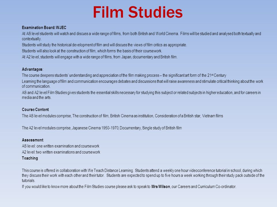 film studies as level coursework Film studies or cinema studies professors must hold a phd in film studies to teach on the university level – typically completing graduate-level coursework in film studies or a related discipline passing written field exams and presenting a dissertation on a topic in film studies.