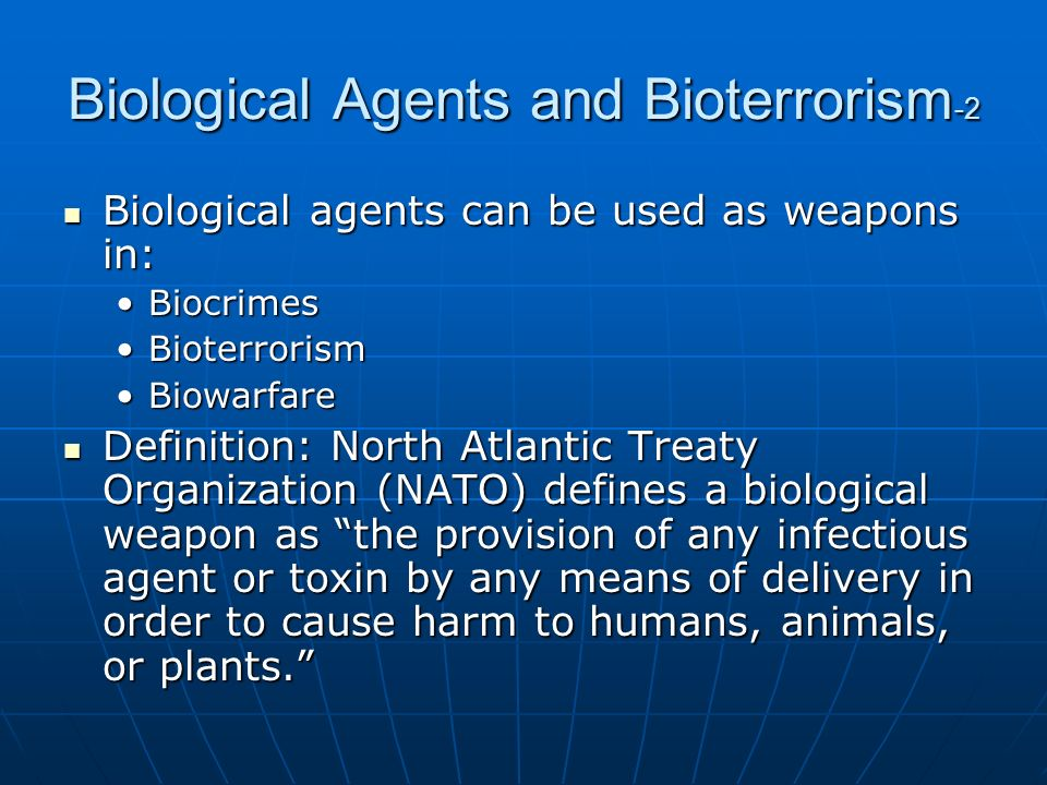 """bioterrorism various biological agents Discovered that the al-qaida organization also had spent several years trying to obtain the knowledge and means to produce biological agents these new factors shifted the context in which bw was considered almost entirely to """" bioterrorism"""" within 4 years, almost $30 billion in federal expenditure was."""