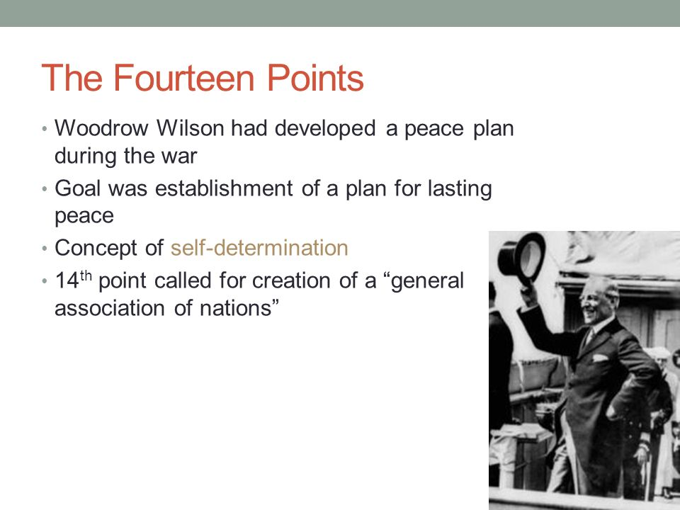 The Fourteen Points Woodrow Wilson had developed a peace plan during the war. Goal was establishment of a plan for lasting peace.