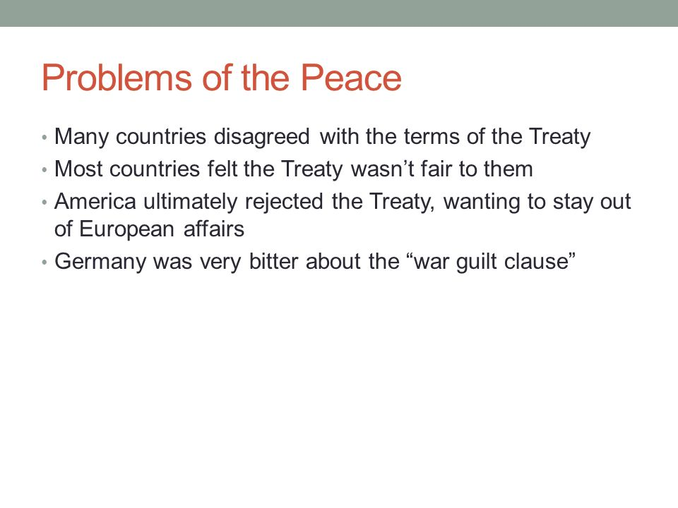 Problems of the Peace Many countries disagreed with the terms of the Treaty. Most countries felt the Treaty wasn't fair to them.