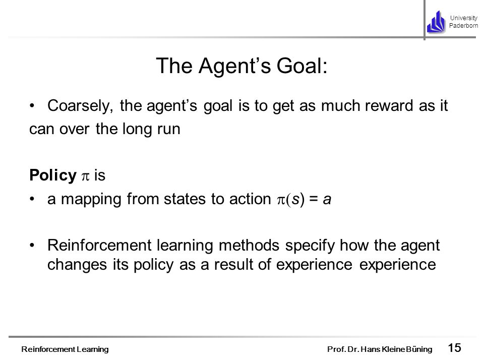 The Agent's Goal:Coarsely, the agent's goal is to get as much reward as it. can over the long run. Policy  is.