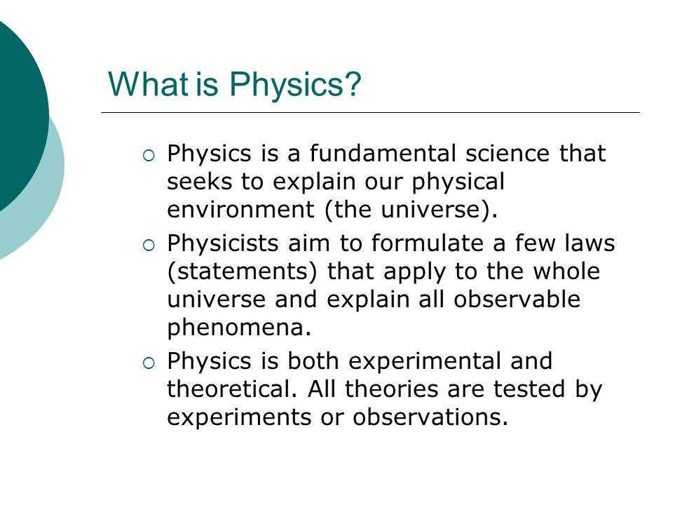 What is Physics Physics is a fundamental science that seeks to explain our physical environment (the universe).
