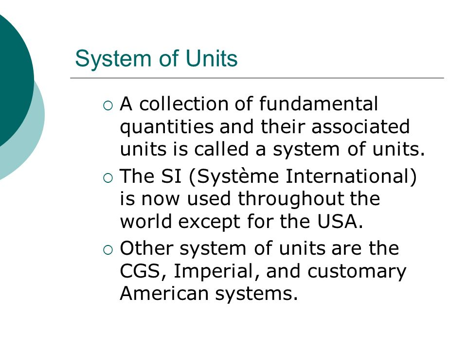 System of Units A collection of fundamental quantities and their associated units is called a system of units.