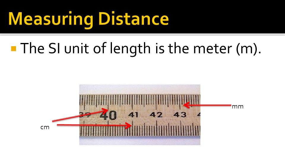 Measuring Distance The SI unit of length is the meter (m). mm cm