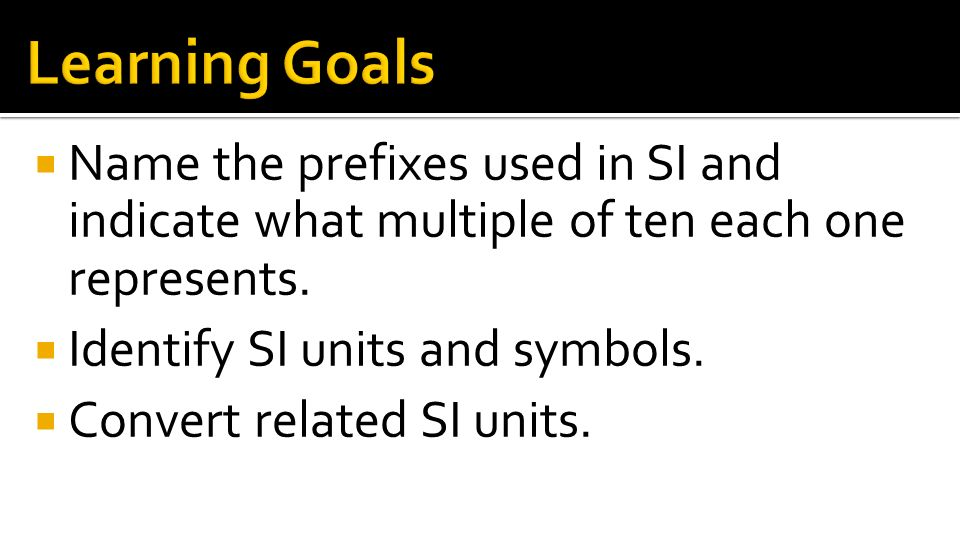 Learning Goals Name the prefixes used in SI and indicate what multiple of ten each one represents.