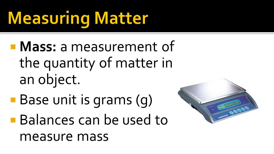 Measuring Matter Mass: a measurement of the quantity of matter in an object. Base unit is grams (g)
